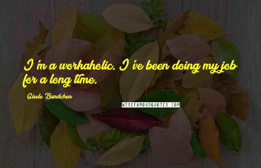 Gisele Bundchen quotes: I'm a workaholic. I've been doing my job for a long time.