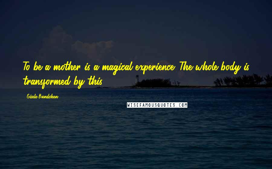 Gisele Bundchen quotes: To be a mother is a magical experience. The whole body is transformed by this.