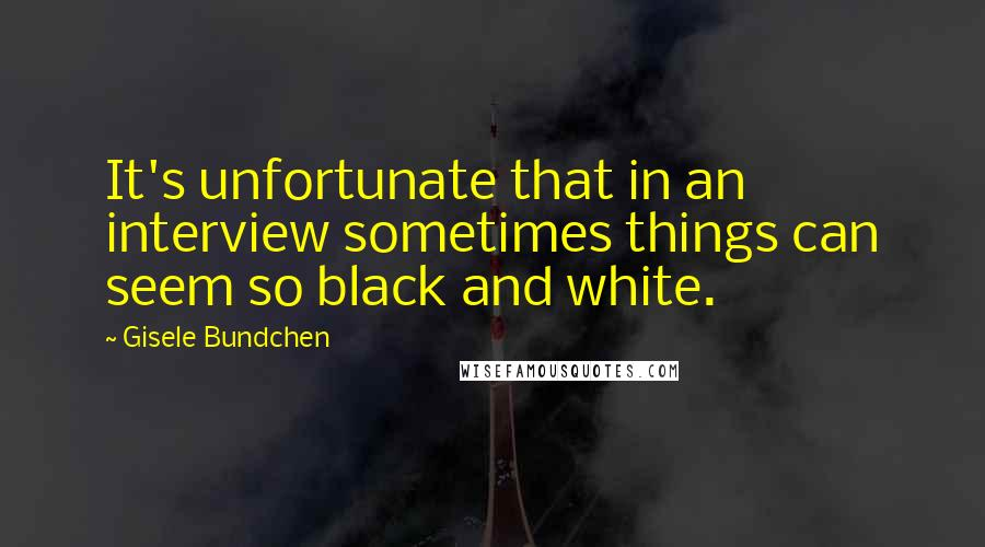 Gisele Bundchen quotes: It's unfortunate that in an interview sometimes things can seem so black and white.