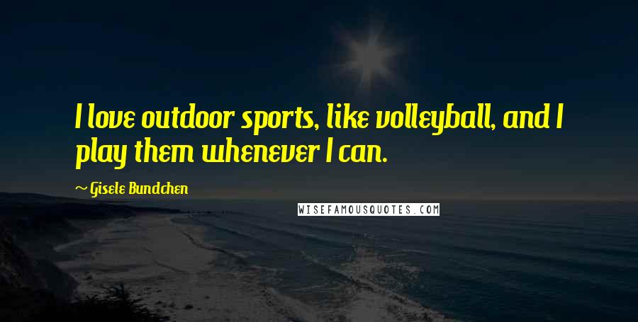Gisele Bundchen quotes: I love outdoor sports, like volleyball, and I play them whenever I can.