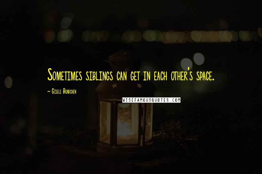 Gisele Bundchen quotes: Sometimes siblings can get in each other's space.