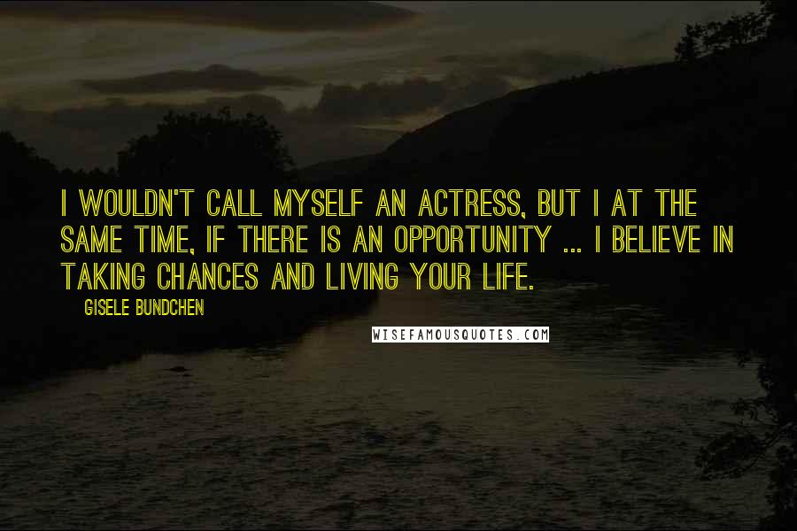 Gisele Bundchen quotes: I wouldn't call myself an actress, but I at the same time, if there is an opportunity ... I believe in taking chances and living your life.