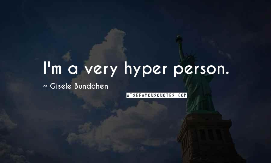 Gisele Bundchen quotes: I'm a very hyper person.