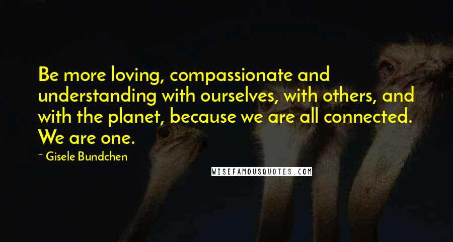 Gisele Bundchen quotes: Be more loving, compassionate and understanding with ourselves, with others, and with the planet, because we are all connected. We are one.