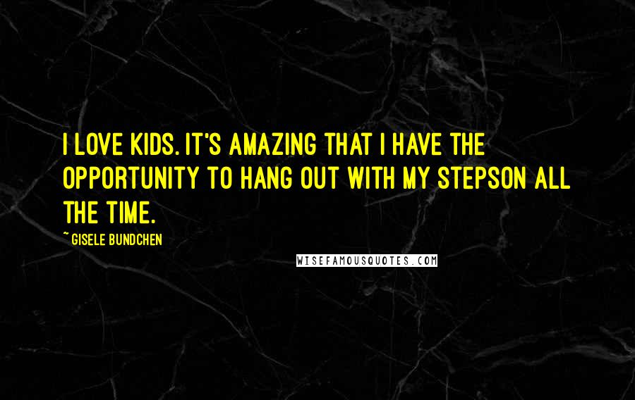 Gisele Bundchen quotes: I love kids. It's amazing that I have the opportunity to hang out with my stepson all the time.