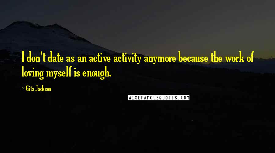 Gita Jackson quotes: I don't date as an active activity anymore because the work of loving myself is enough.