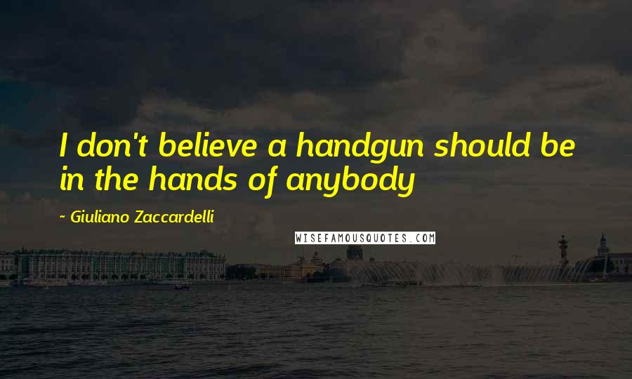 Giuliano Zaccardelli quotes: I don't believe a handgun should be in the hands of anybody