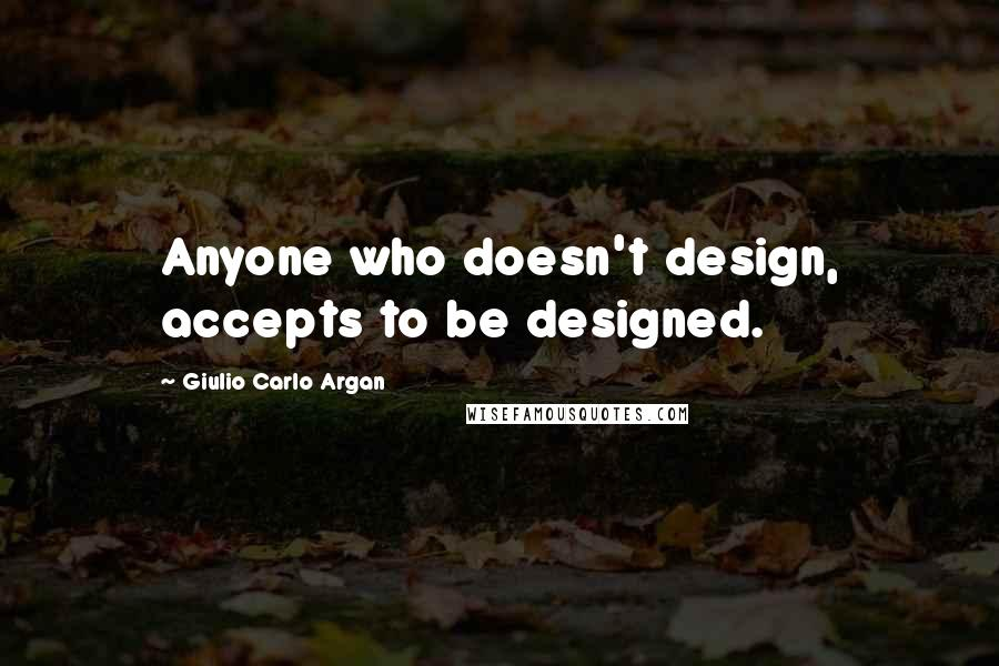 Giulio Carlo Argan quotes: Anyone who doesn't design, accepts to be designed.