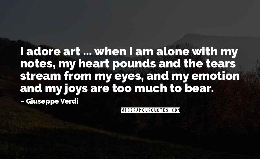 Giuseppe Verdi quotes: I adore art ... when I am alone with my notes, my heart pounds and the tears stream from my eyes, and my emotion and my joys are too much