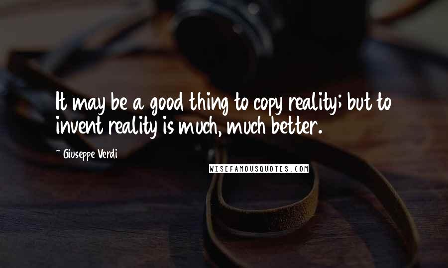 Giuseppe Verdi quotes: It may be a good thing to copy reality; but to invent reality is much, much better.