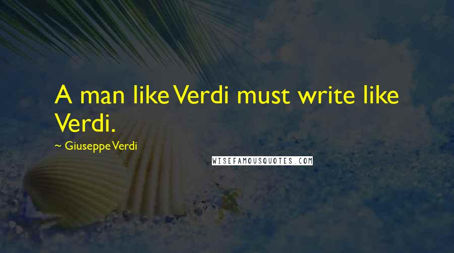 Giuseppe Verdi quotes: A man like Verdi must write like Verdi.