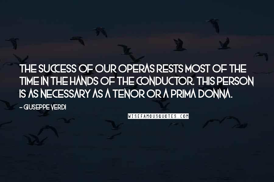Giuseppe Verdi quotes: The success of our operas rests most of the time in the hands of the conductor. This person is as necessary as a tenor or a prima donna.