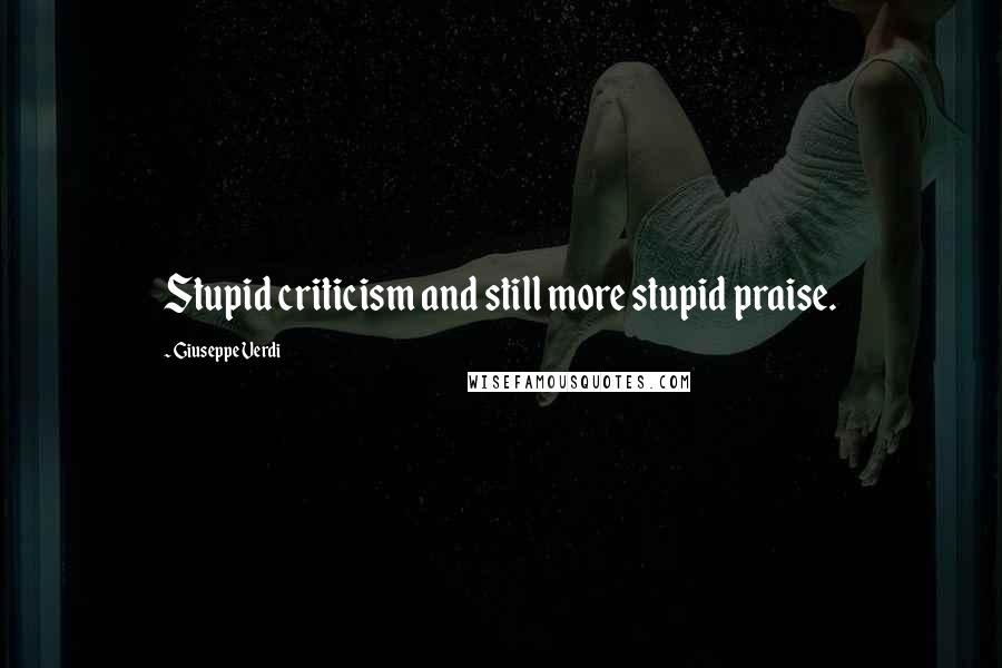 Giuseppe Verdi quotes: Stupid criticism and still more stupid praise.