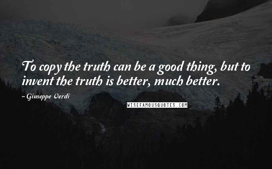Giuseppe Verdi quotes: To copy the truth can be a good thing, but to invent the truth is better, much better.