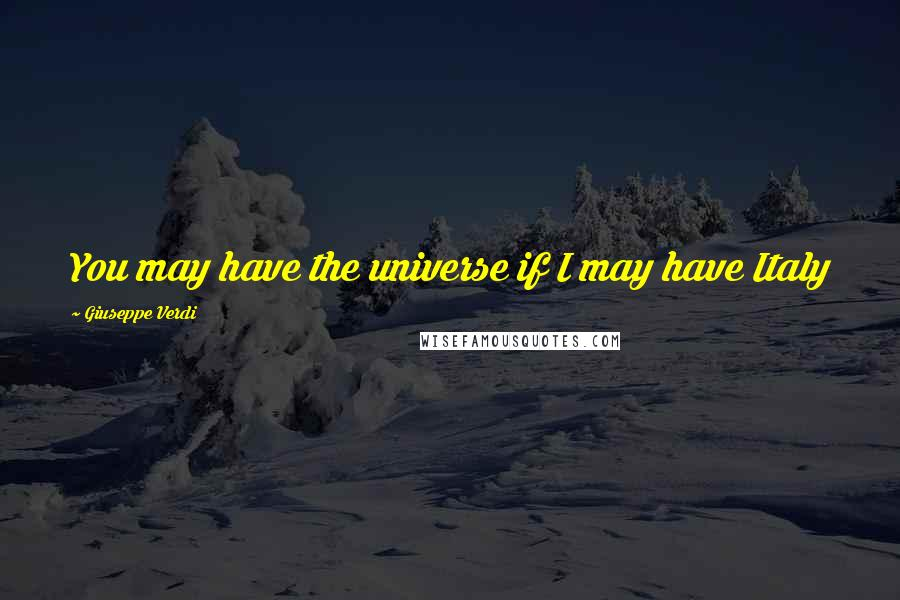 Giuseppe Verdi quotes: You may have the universe if I may have Italy