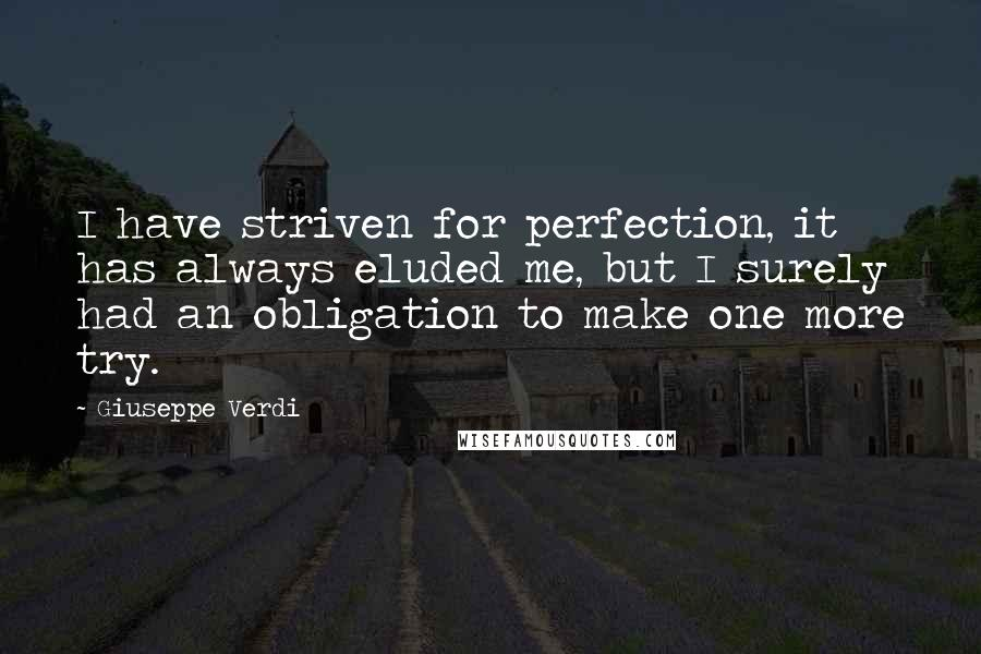 Giuseppe Verdi quotes: I have striven for perfection, it has always eluded me, but I surely had an obligation to make one more try.