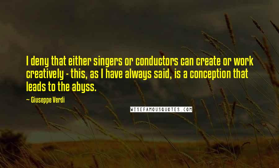 Giuseppe Verdi quotes: I deny that either singers or conductors can create or work creatively - this, as I have always said, is a conception that leads to the abyss.