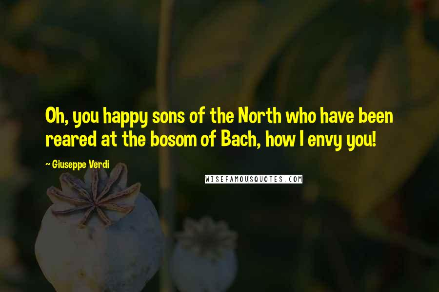 Giuseppe Verdi quotes: Oh, you happy sons of the North who have been reared at the bosom of Bach, how I envy you!