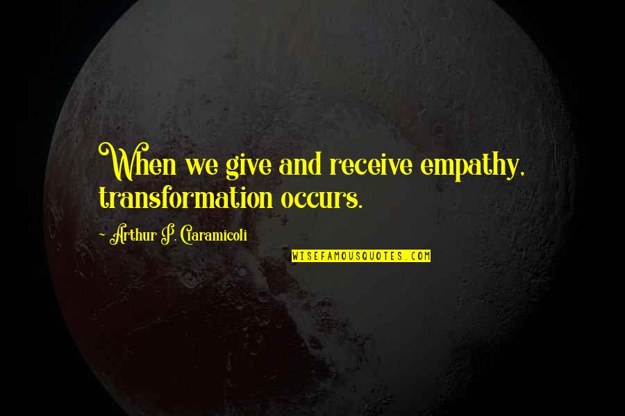Give And Receive Quotes By Arthur P. Ciaramicoli: When we give and receive empathy, transformation occurs.