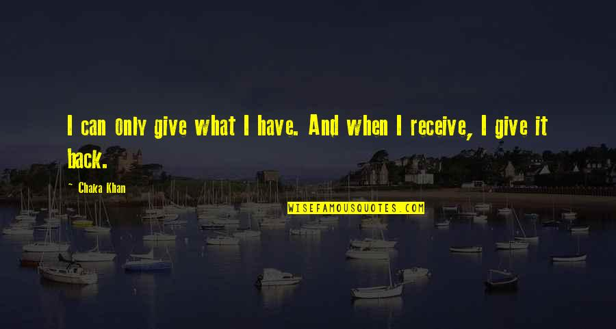 Give And Receive Quotes By Chaka Khan: I can only give what I have. And