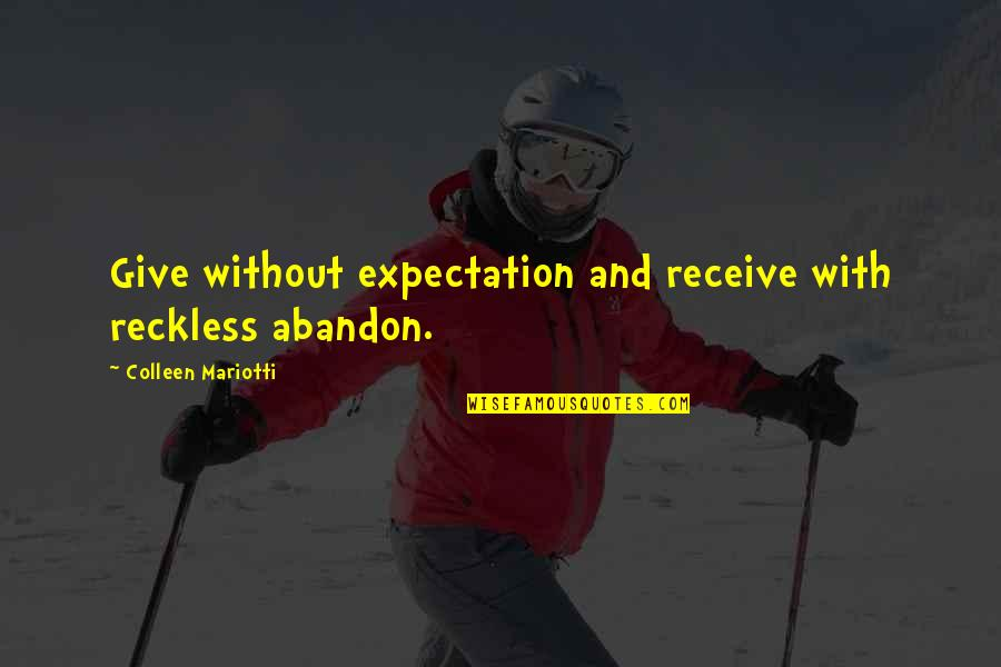 Give And Receive Quotes By Colleen Mariotti: Give without expectation and receive with reckless abandon.