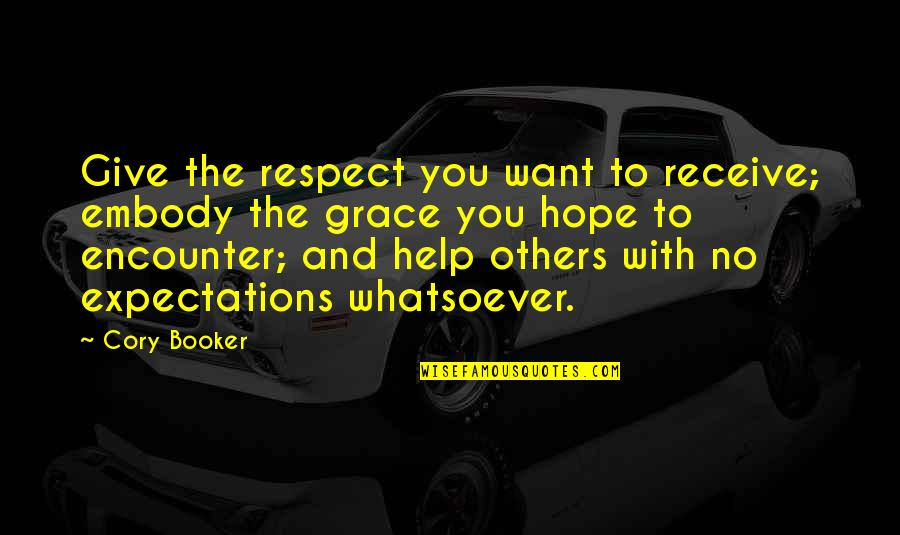 Give And Receive Quotes By Cory Booker: Give the respect you want to receive; embody
