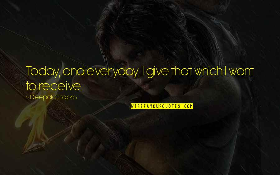 Give And Receive Quotes By Deepak Chopra: Today, and everyday, I give that which I