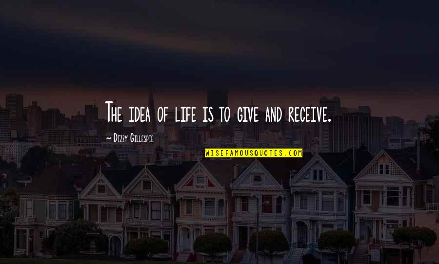 Give And Receive Quotes By Dizzy Gillespie: The idea of life is to give and