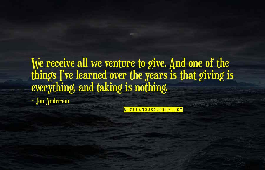 Give And Receive Quotes By Jon Anderson: We receive all we venture to give. And