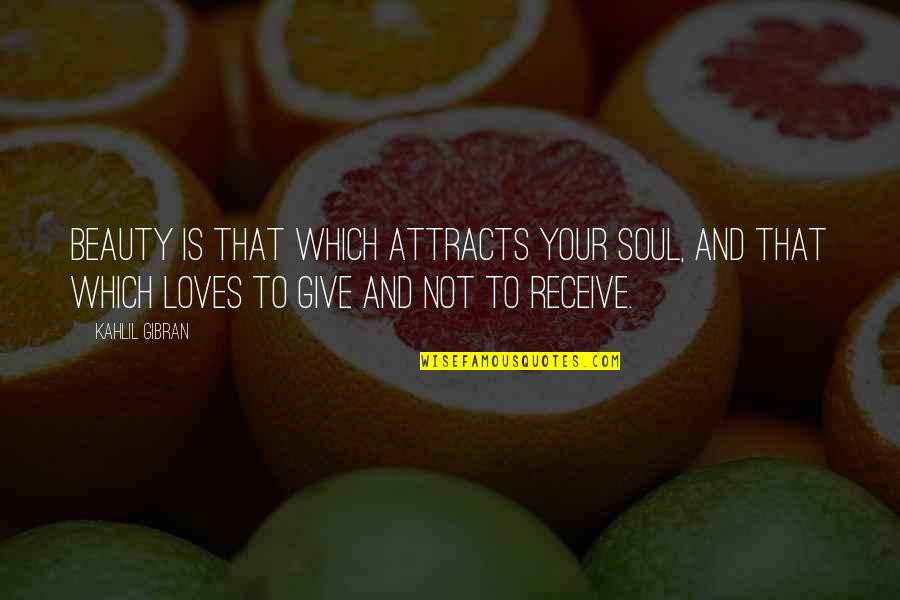 Give And Receive Quotes By Kahlil Gibran: Beauty is that which attracts your soul, and