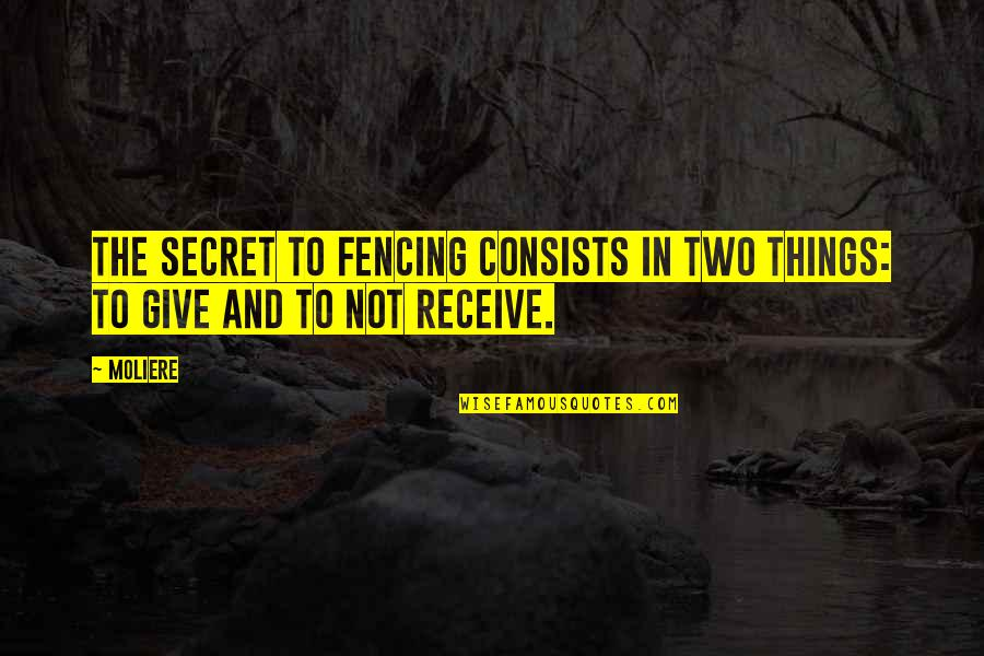 Give And Receive Quotes By Moliere: The secret to fencing consists in two things: