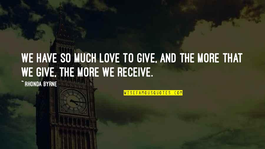 Give And Receive Quotes By Rhonda Byrne: We have so much love to give, and
