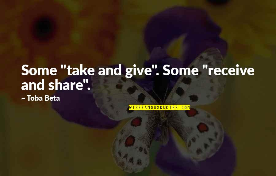 "Give And Receive Quotes By Toba Beta: Some ""take and give"". Some ""receive and share""."