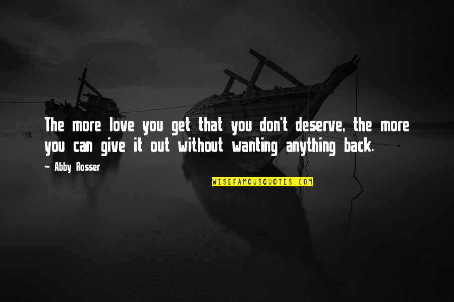 Give Back Love Quotes By Abby Rosser: The more love you get that you don't