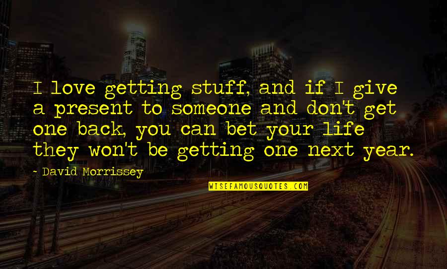 Give Back Love Quotes By David Morrissey: I love getting stuff, and if I give
