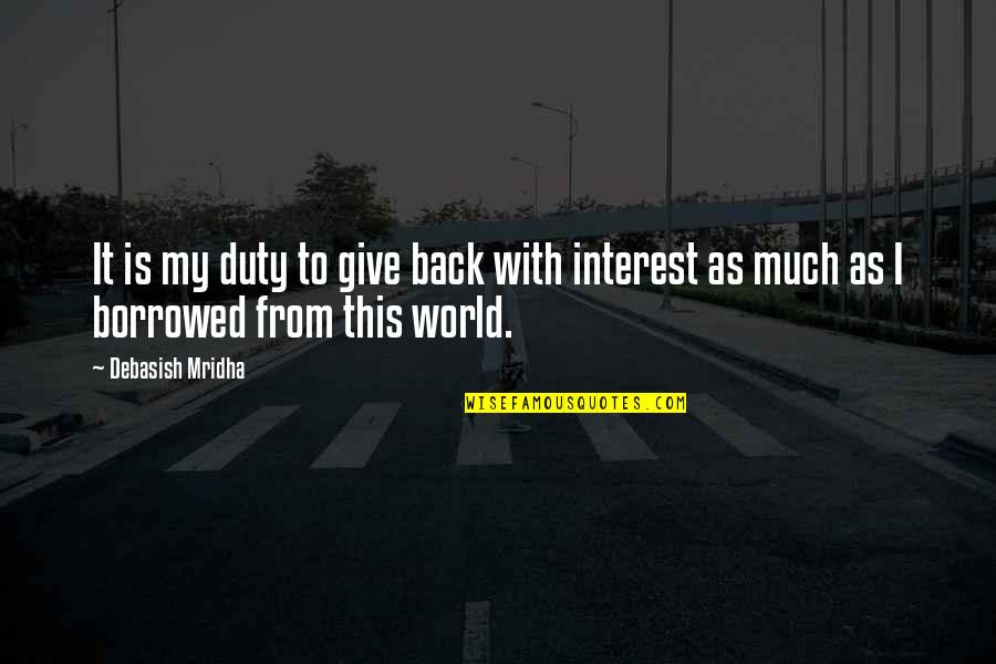 Give Back Love Quotes By Debasish Mridha: It is my duty to give back with