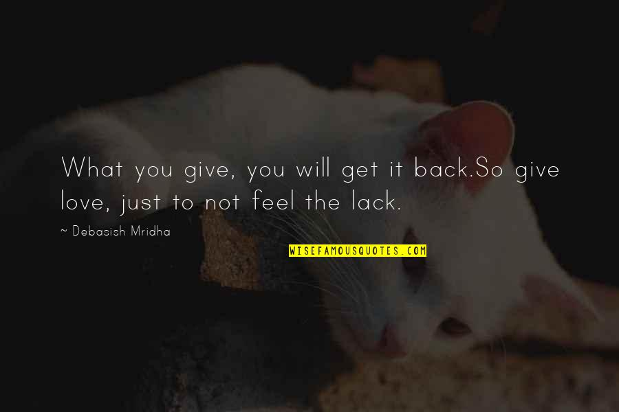 Give Back Love Quotes By Debasish Mridha: What you give, you will get it back.So
