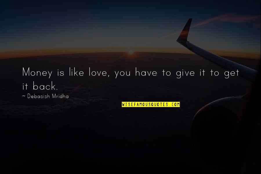 Give Back Love Quotes By Debasish Mridha: Money is like love, you have to give