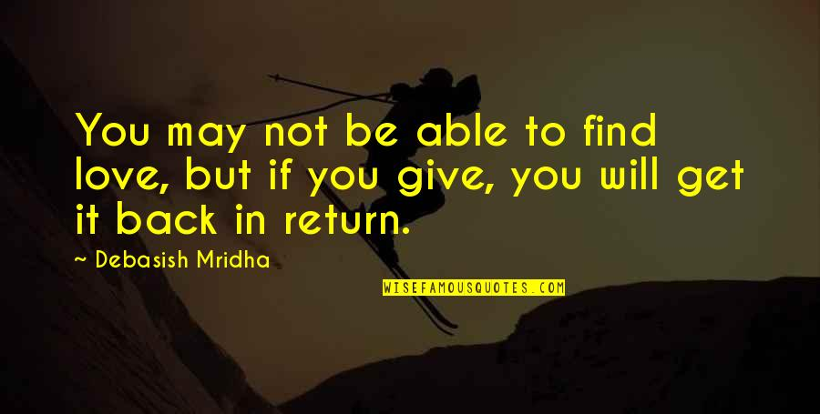 Give Back Love Quotes By Debasish Mridha: You may not be able to find love,