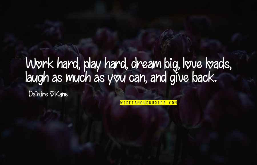 Give Back Love Quotes By Deirdre O'Kane: Work hard, play hard, dream big, love loads,