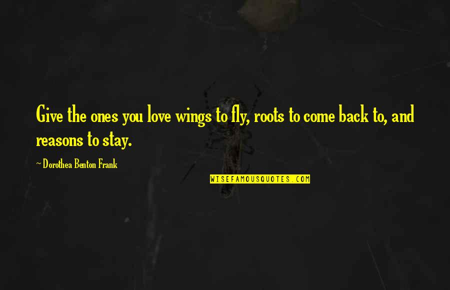 Give Back Love Quotes By Dorothea Benton Frank: Give the ones you love wings to fly,