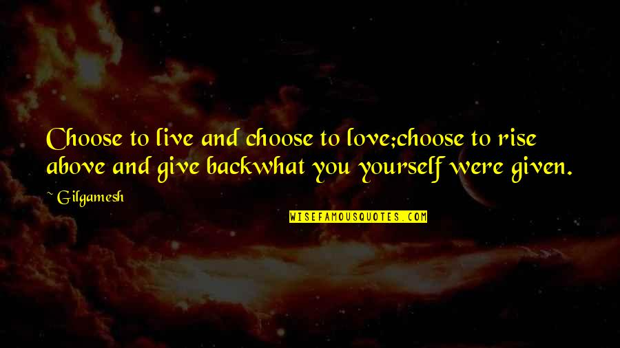 Give Back Love Quotes By Gilgamesh: Choose to live and choose to love;choose to