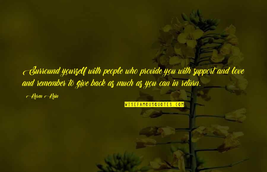 Give Back Love Quotes By Karen Kain: Surround yourself with people who provide you with