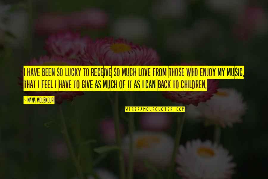 Give Back Love Quotes By Nana Mouskouri: I have been so lucky to receive so