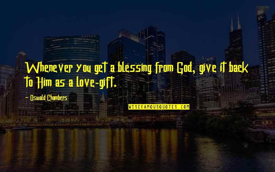 Give Back Love Quotes By Oswald Chambers: Whenever you get a blessing from God, give