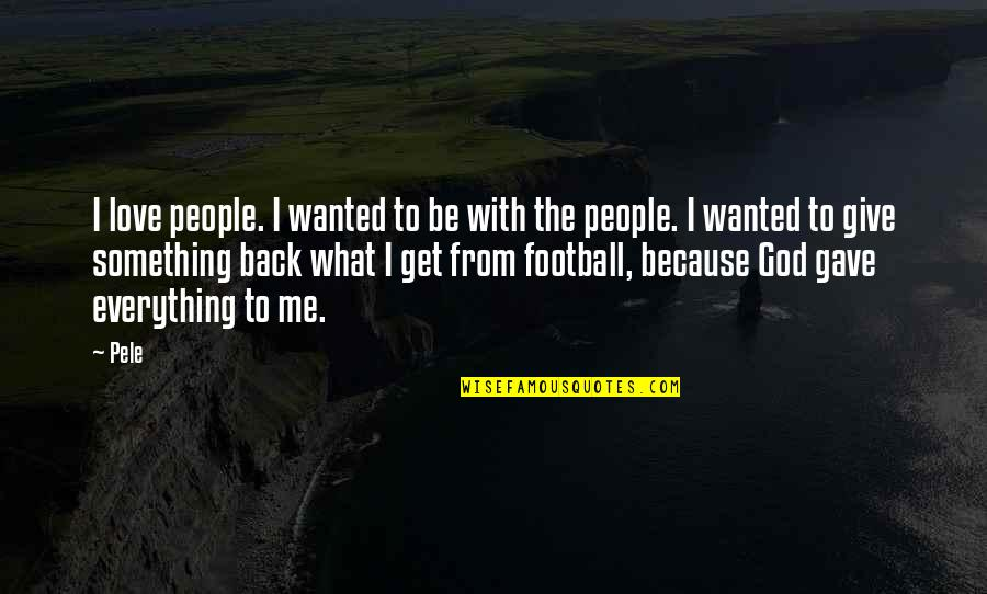 Give Back Love Quotes By Pele: I love people. I wanted to be with