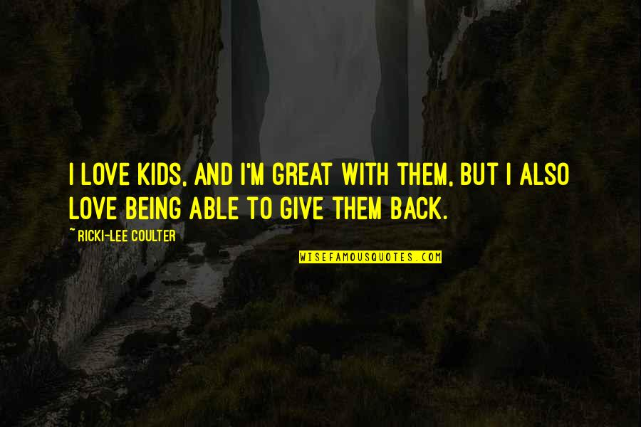 Give Back Love Quotes By Ricki-Lee Coulter: I love kids, and I'm great with them,