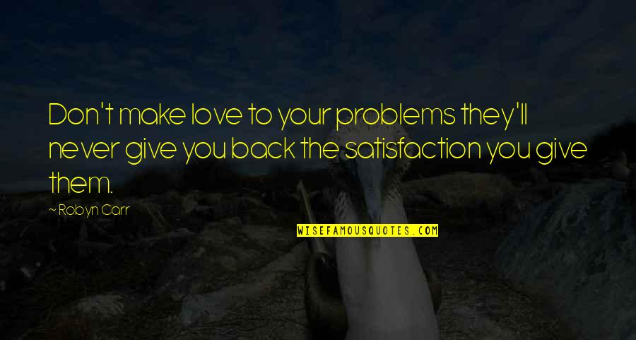 Give Back Love Quotes By Robyn Carr: Don't make love to your problems they'll never