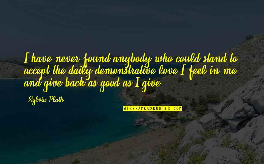 Give Back Love Quotes By Sylvia Plath: I have never found anybody who could stand