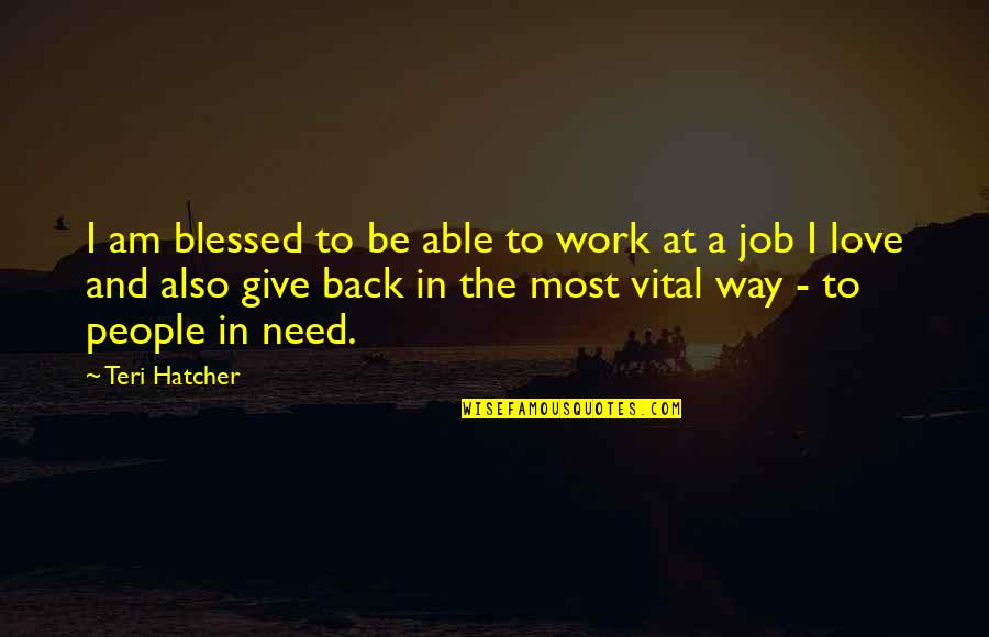 Give Back Love Quotes By Teri Hatcher: I am blessed to be able to work